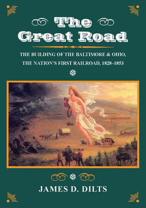 Great Road The Building of the Baltimore & Ohio The Nation's First RR 1828-1853