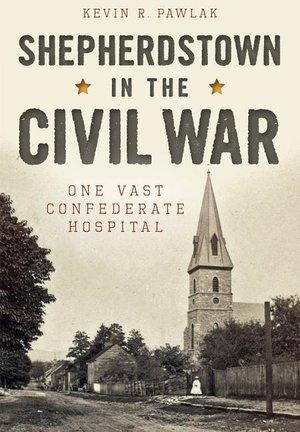 Shepherdstown in the Civil War One Vast Confederate Hospital
