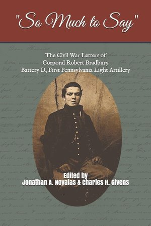 """""""So Much to Say"""": The Civil War Letters of Corporal Robert Bradbury, Battery D, First Pennsylvania Light Artillery"""