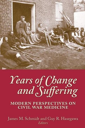 Years of Change and Suffering Modern Perspectives on Civil War Medicine