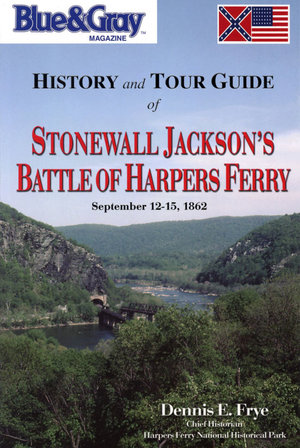 Blue & Gray Magazine History and Tour Guide of Stonewall Jackson's Battle of Harpers Ferry September 12-15, 1862