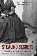 Stealing Secrets How a Few Daring Women Deceived Generals, Impacted Battles, and Altered the Course of the Civil War